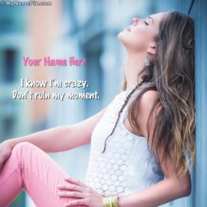 I know I am crazy Dont ruin my moment Image With Name